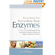 Everything You Need Know About Enzymes: A Simple Guide to Using Enzymes to Treat Everything from Digestive Problems & Allergies to Migraines & Arthritis