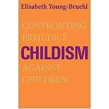 [ CHILDISM: CONFRONTING PREJUDICE AGAINST CHILDREN ] Childism: Confronting Prejudice Against Children By Young-Bruehl, Elisabeth ( Author ) Jan-2012 [ Hardcover ]