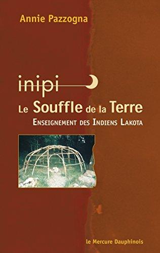 Inipi  - Le Souffle de la Terre: Enseignement des Indiens Lakota par Annie Pazzogna