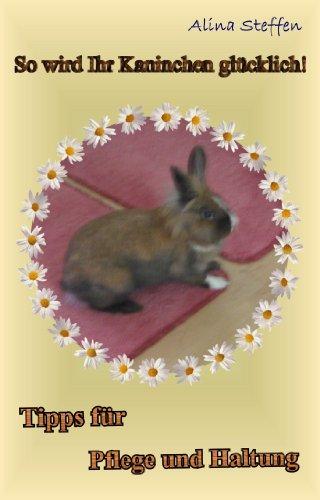 So wird Ihr Kaninchen glücklich!: Tipps für Pflege und Haltung