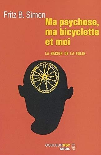 Ma psychose, ma bicyclette et moi : La Raison de la folie par Fritz B. Simon