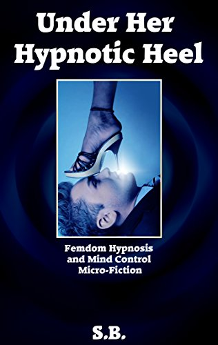 Under Her Hypnotic Heel: Femdom Hypnosis and Mind Control Micro-Fiction di S. B.