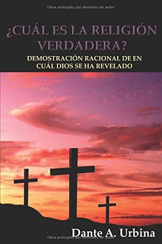 ¿CUÁL ES LA RELIGIÓN VERDADERA?: Demostración racional de en cuál Dios se ha revelado por Dante A. Urbina