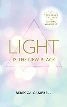 Light Is the New Black: A Guide to Answering Your Soul's Callings and Working Your Light by [Campbell, Rebecca]
