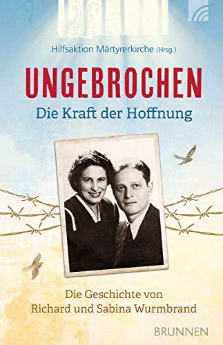 Ungebrochen - die Kraft der Hoffnung: Die Geschichte von Richard und Sabina Wurmbrand