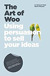 The Art of Woo: Using Persuasion to Sell Your Ideas