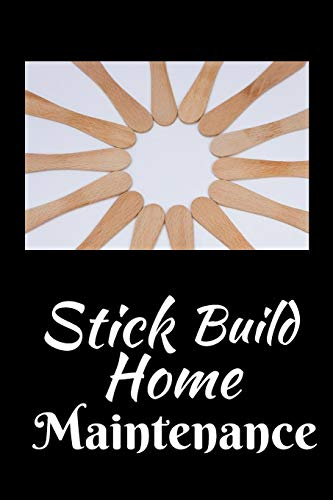 Stick Build Home Maintenance: Home Improvement Journal -  Best Place To Keep Record Of Stuff To Fix, Maintain in Your Home - For People Who Have Just Moved Homes or Purchased Your First Home