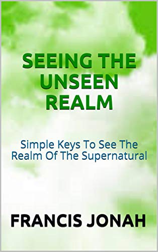 Seeing The Unseen Realm: Simple Keys to See The Realm of The Supernatural (English Edition)