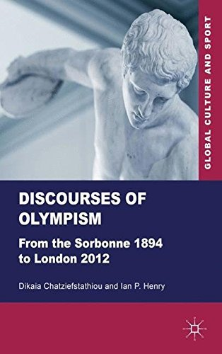 Discourses of Olympism: From the Sorbonne 1894 to London 2012 (Global Culture and Sport Series) by Dikaia Chatziefstathiou (2012-09-01)