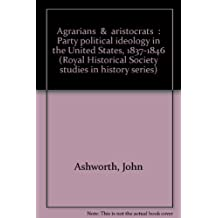 """Agrarians"" & ""aristocrats"": Party political ideology in the United States, 1837-1846 (Royal Historical Society studies in history series)"