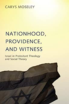 Nationhood, Providence, and Witness: Israel in Protestant Theology and Social Theory by [Moseley, Carys]