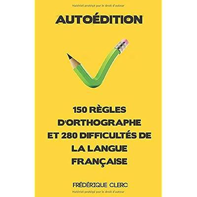 Autoédition - 150 règles d'orthographe et 280 difficultés de la langue française