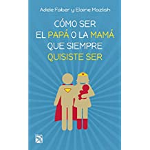 Cómo ser el papá o la mamá que siempre quisiste ser / How to Be the Parent You Always Wanted to Be