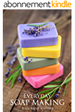 Everyday Soap Making: Go From Beginner To Expert In Learning How to Make, Natural, Easy, Handmade Soap From Scratch. (UPDATED) (English Edition)
