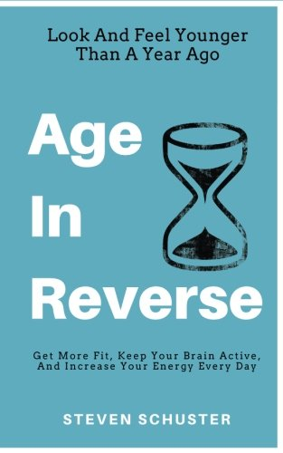 Age in Reverse: Get More Fit, Keep Your Brain Active, and Increase Your Energy Every Day - Look and Feel Younger Than a Year Ago