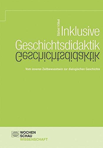 Inklusive Geschichtsdidaktik: Vom inneren Zeitbewusstsein zur dialogischen Geschichte (Wochenschau Wissenschaft)
