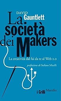 La società dei makers: La creatività dal fai da te al Web 2.0 (I grilli) di [Gauntlett, David]