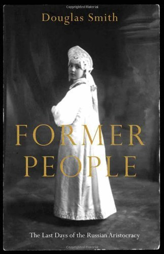 Former People: The Final Days of the Russian Aristocracy 1st (first) Edition by Smith, Douglas [2012]