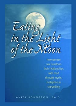 Eating in the Light of the Moon: How Women Can Transform Their Relationship with Food Through Myths, Metaphors, and Storytelling par [Johnston Ph.D., Anita]