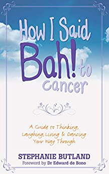 How I Said Bah! to Cancer: A Guide to Thinking, Laughing, Living and Dancing Your Way Through by [Butland, Stephanie]