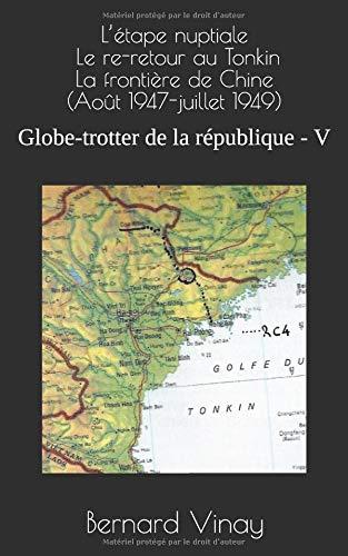 L'étape nuptiale Le re-retour au Tonkin La frontière de Chine  (Août 1947-juillet 1949): Globe-trotter de la république - V par Bernard Vinay