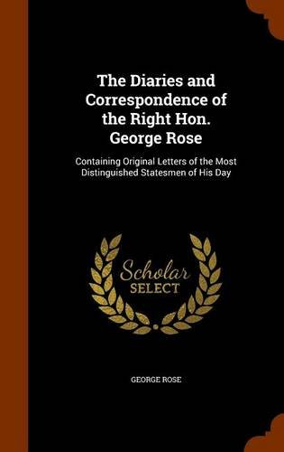 The Diaries and Correspondence of the Right Hon. George Rose: Containing Original Letters of the Most Distinguished Statesmen of His Day