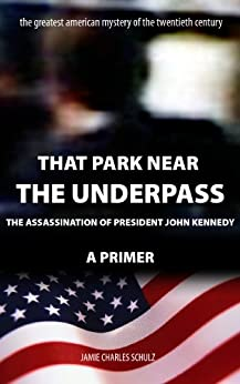 That Park Near The Underpass - A Primer on the Assassination of President John Kennedy by [Schulz, Jamie]