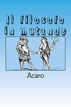 IL FILOSOFO IN MUTANDE: sapereinsatira.com (Sapere in satira Vol. 1) di [Acaro]