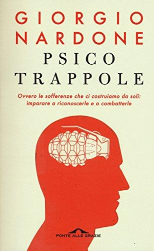 Psicotrappole ovvero le sofferenze che ci costruiamo da soli: imparare a riconoscerle e a combatterle