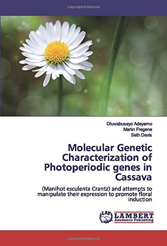 Molecular Genetic Characterization of Photoperiodic genes in Cassava: (Manihot esculenta Crantz) and attempts to manipulate their expression to promote floral induction