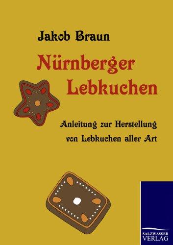 Nürnberger Lebkuchen: Anleitung zur Herstellung von Lebkuchen aller Art