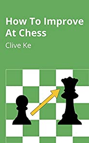 How To Improve At Chess: A Beginner's Guide to Improving at Chess as Quickly as Possible, In Fun and Easy-