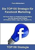 Die TOP100 Strategie für Facebook Marketing: 100 Praxis-Tipps zur Positionierung Ihrer Marke und zum Verkauf Ihrer Produkte mit Facebook-Seiten, Apps, Ads, Plugins & Co.