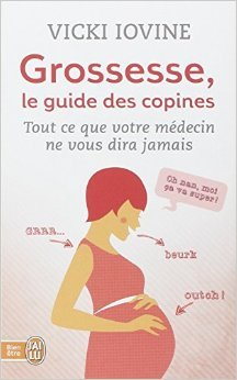Grossesse, le guide des copines : Tout ce que votre médecin ne vous dira pas de Vicki Iovine,Isabelle Tripault (Traduction) ( 7 mars 2014 )