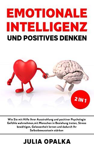 Emotionale Intelligenz und positives Denken: Wie Sie mit Hilfe Ihrer Ausstrahlung und positiver Psychologie Gefühle wahrnehmen, Gelassenheit lernen und ihr Selbstbewusstsein stärken