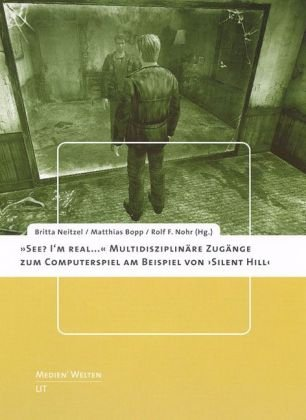 'See? I'm real...'. Multidisziplinäre Zugänge zum Computerspiel am Beispiel von 'Silent Hill'