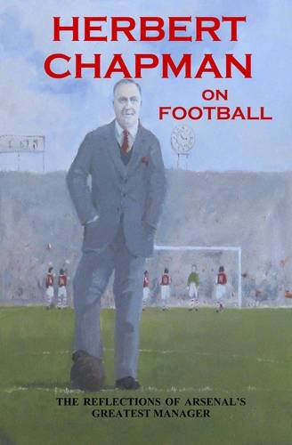 Herbert Chapman on Football: The Reflections of Arsenal's Greatest Manager