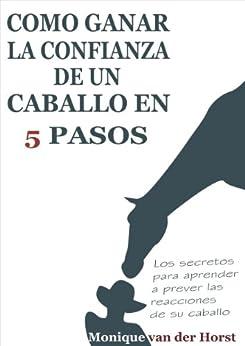 Cómo ganar la confianza de un caballo en 5 pasos: Los secretos para aprender a prever las reacciones de su caballo de [Horst, Monique van der]