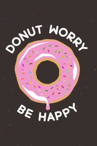 Donut Worry Be Happy: Funny Motivational Quote 120-Page Lined Notebook: Volume 1 (Funny Notebooks) por Nifty Notebooks