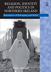 Religion, Identity and Politics in Northern Ireland: Boundaries of Belonging and Belief by Claire Mitchell (2006-01-28)