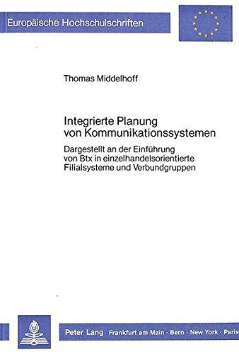 Integrierte Planung von Kommunikationssystemen: Dargestellt an der Einführung von Btx in einzelhandelsorientierte Filialsysteme und Verbundgruppen ... / Publications Universitaires Européennes)