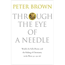 Through the Eye of a Needle – Wealth, the Fall of Rome, and the Making of Christianity in the West, 350–550 AD