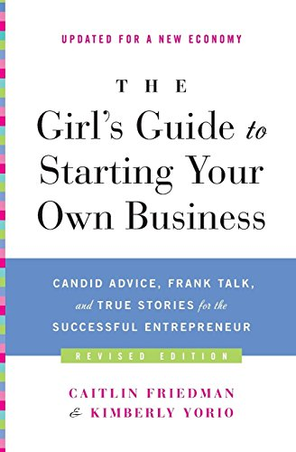 The Girl's Guide to Starting Your Own Business: Candid Advice, Frank Talk, and True Stories for the Successful Entrepreneur by Caitlin Friedman (7-Dec-2010) Paperback