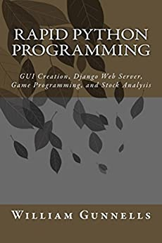 Rapid Python Programming: GUI Creation, Django Web Server, Game Programming, and Stock Analysis by [Gunnells, William]