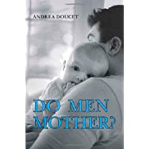 Do Men Mother?: Fathering, Care, and Domestic Responsibility: Fatherhood, Care, and Domestic Responsibility