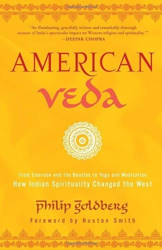 American Veda: From Emerson and the Beatles to Yoga and Meditation How Indian Spirituality Changed the West by Goldberg, Philip (2013) Paperback