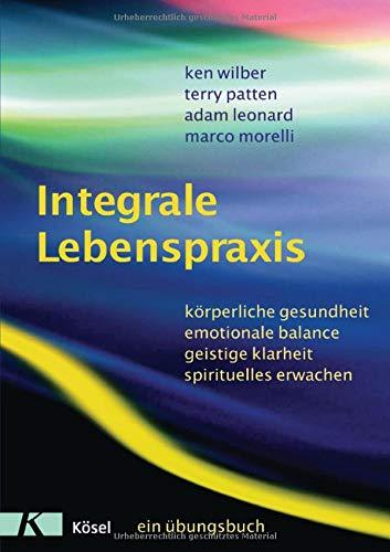 Integrale Lebenspraxis: Körperliche Gesundheit, emotionale Balance, geistige Klarheit, spirituelles Erwachen. - Ein Übungsbuch (Ken Wilber Bücher)