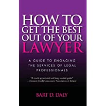 How to Get the Best Out of Your Lawyer: A Guide to Engaging the Services of Legal Professionals (English Edition)