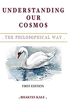 Understanding Our Cosmos: The Philosophical Way by [Kale, Bhaktee]