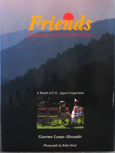 Friends. Japanese and Tennesseans. A model of U.S.-Japan Cooperation. Photographs by Robin Hood by Lamar Alexander (1986-08-02)